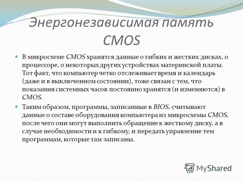 Энергонезависимая память CMOS В микросхеме CMOS хранятся данные о гибких и жестких дисках, о процессоре, о некоторых других устройствах материнской платы. Тот факт, что компьютер четко отслеживает время и календарь (даже и в выключенном состоянии), т