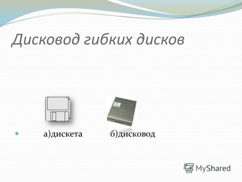 Дисковод гибких дисков а)дискета б)дисковод