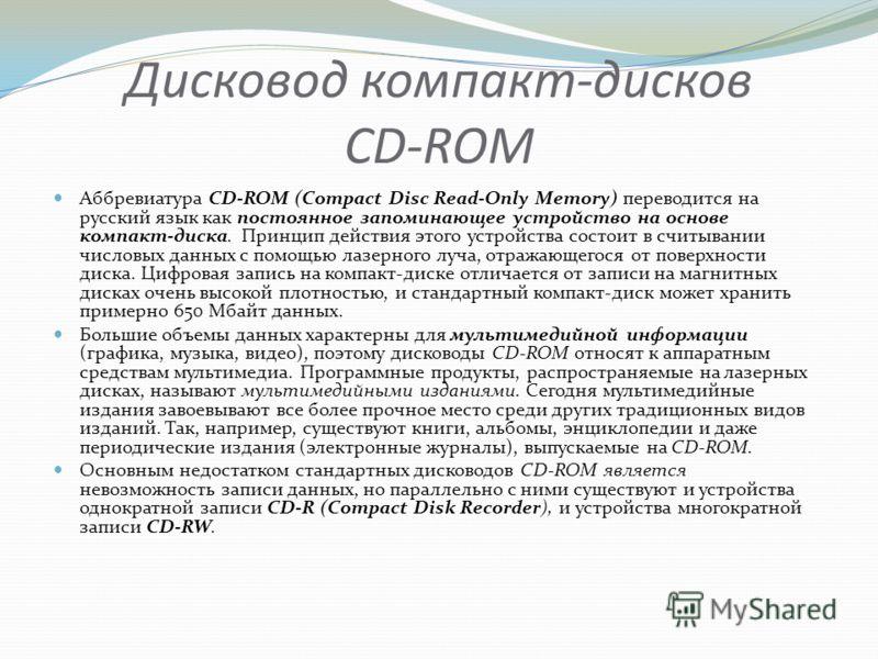 Дисковод компакт-дисков CD-ROM Аббревиатура CD-ROM (Compact Disc Read-Only Memory) переводится на русский язык как постоянное запоминающее устройство на основе компакт-диска. Принцип действия этого устройства состоит в считывании числовых данных с по