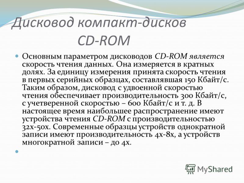 Дисковод компакт-дисков CD-ROM Основным параметром дисководов CD-ROM является скорость чтения данных. Она измеряется в кратных долях. За единицу измерения принята скорость чтения в первых серийных образцах, составлявшая 150 Кбайт/с. Таким образом, ди
