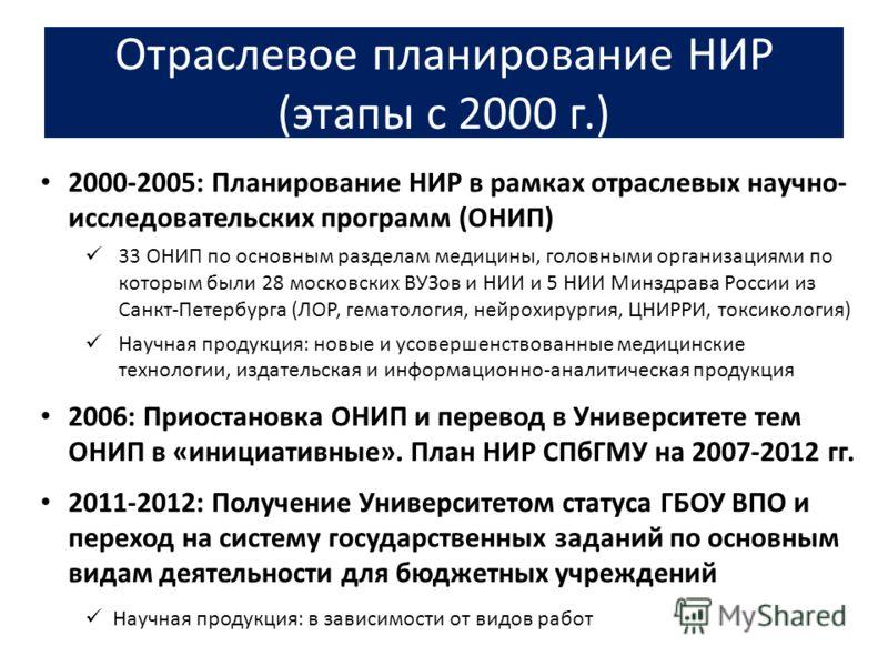 Отраслевое планирование НИР (этапы с 2000 г.) 2000-2005: Планирование НИР в рамках отраслевых научно- исследовательских программ (ОНИП) 33 ОНИП по основным разделам медицины, головными организациями по которым были 28 московских ВУЗов и НИИ и 5 НИИ М