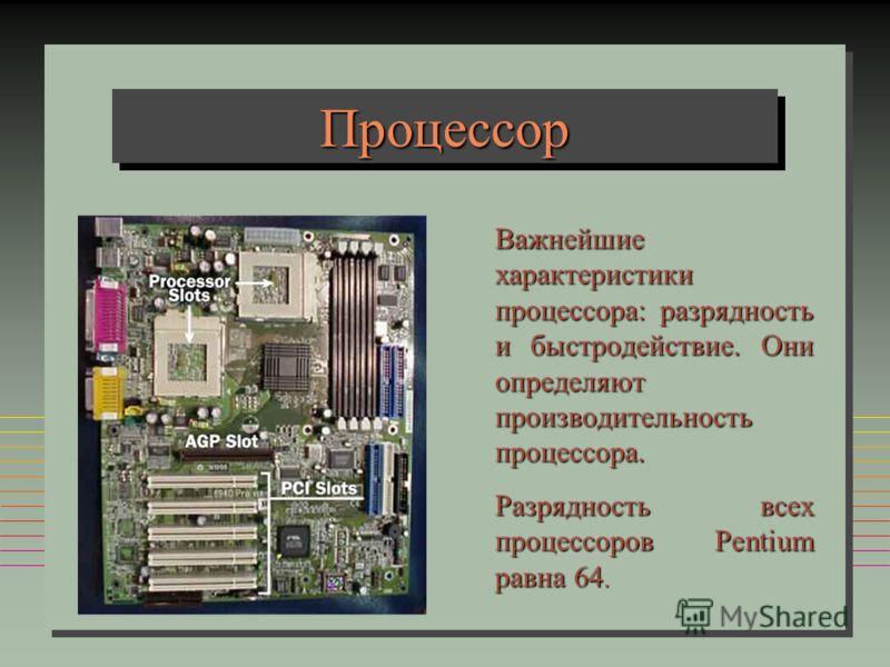 ПроцессорПроцессор Важнейшие характеристики процессора: разрядность и быстродействие. Они определяют производительность процессора. Разрядность всех процессоров Pentium равна 64.