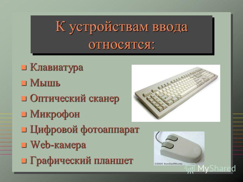 К устройствам ввода относятся: n Клавиатура n Мышь n Оптический сканер n Микрофон n Цифровой фотоаппарат n Web-камера n Графический планшет