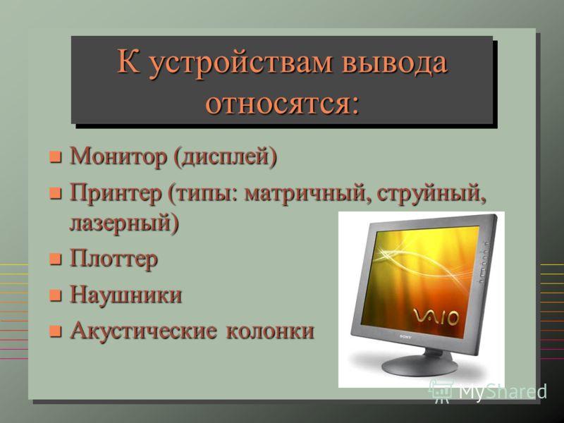 К устройствам вывода относятся: n Монитор (дисплей) n Принтер (типы: матричный, струйный, лазерный) n Плоттер n Наушники n Акустические колонки