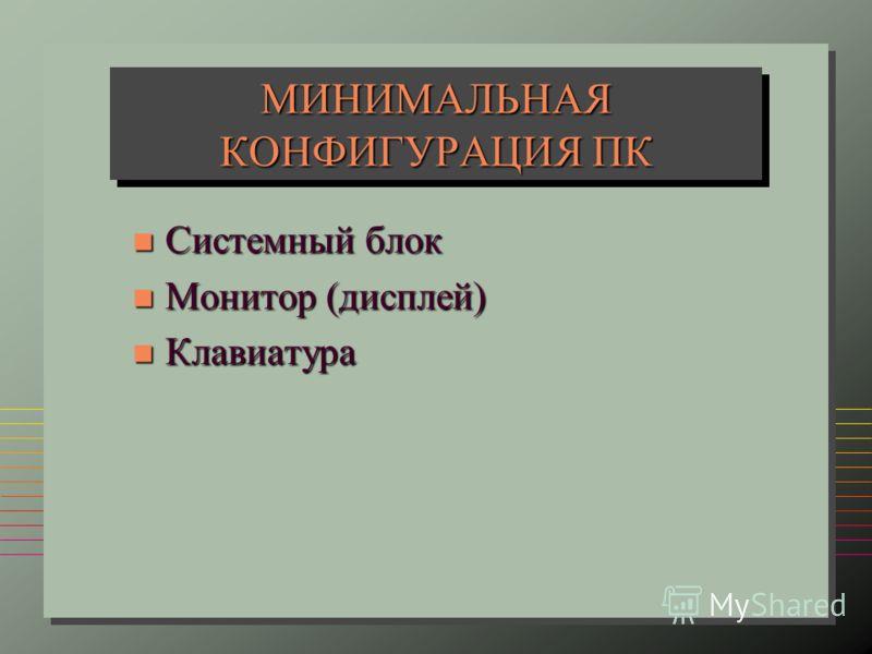 МИНИМАЛЬНАЯ КОНФИГУРАЦИЯ ПК n Системный блок n Монитор (дисплей) n Клавиатура