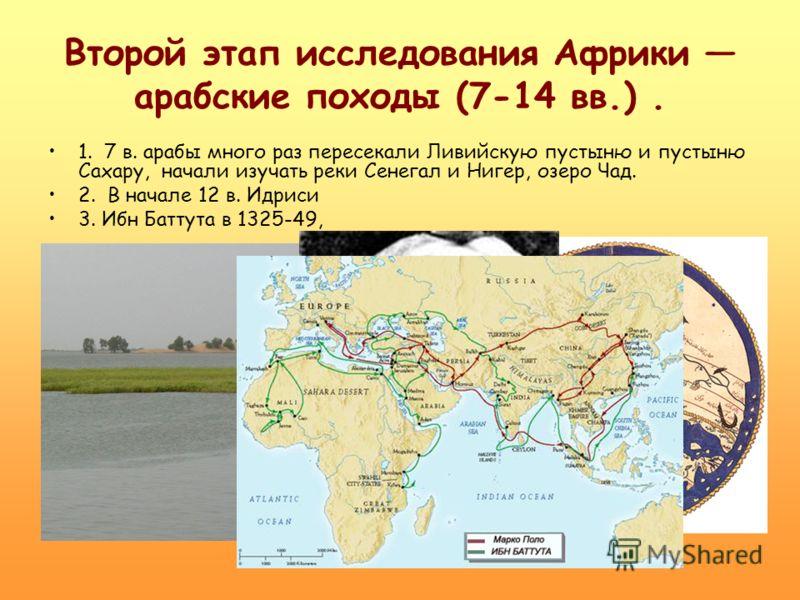 Второй этап исследования Африки арабские походы (7-14 вв.). 1. 7 в. арабы много раз пересекали Ливийскую пустыню и пустыню Сахару, начали изучать реки Сенегал и Нигер, озеро Чад. 2. В начале 12 в. Идриси 3. Ибн Баттута в 1325-49,
