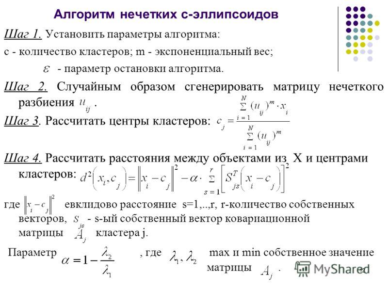 12 Алгоритм нечетких с-эллипсоидов Шаг 1. Установить параметры алгоритма: c - количество кластеров; m - экспоненциальный вес; - параметр остановки алгоритма. Шаг 2. Случайным образом сгенерировать матрицу нечеткого разбиения. Шаг 3. Рассчитать центры