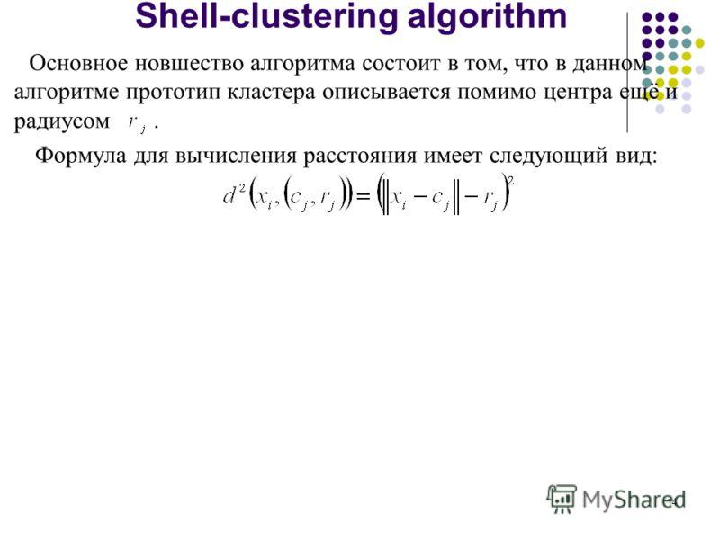 14 Shell-clustering algorithm Основное новшество алгоритма состоит в том, что в данном алгоритме прототип кластера описывается помимо центра ещё и радиусом. Формула для вычисления расстояния имеет следующий вид: