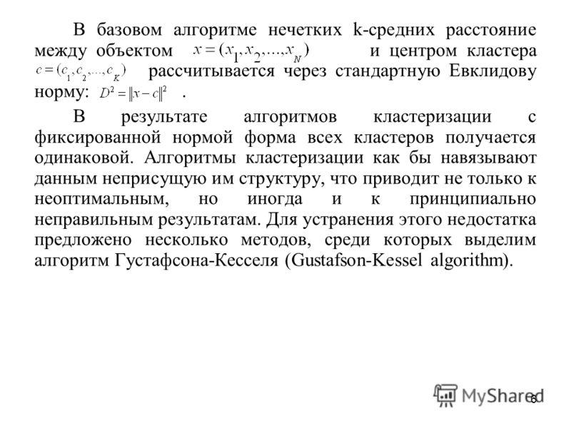 6 В базовом алгоритме нечетких k-средних расстояние между объектом и центром кластера рассчитывается через стандартную Евклидову норму:. В результате алгоритмов кластеризации с фиксированной нормой форма всех кластеров получается одинаковой. Алгоритм