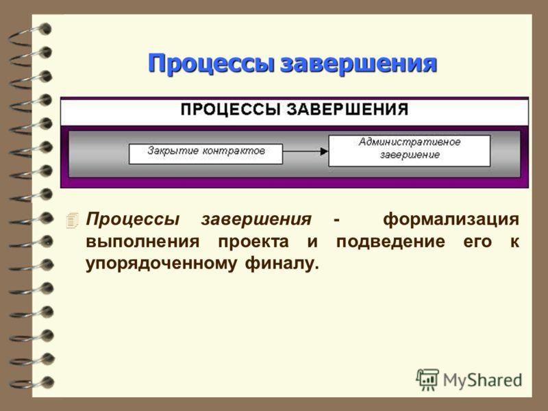 Процессы завершения 4 Процессы завершения - формализация выполнения проекта и подведение его к упорядоченному финалу.