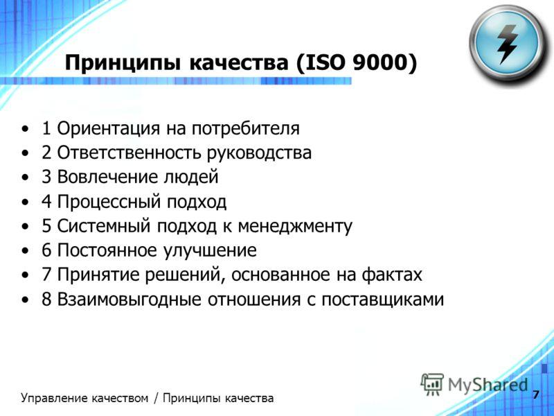 7 Принципы качества (ISO 9000) 1 Ориентация на потребителя 2 Ответственность руководства 3 Вовлечение людей 4 Процессный подход 5 Системный подход к менеджменту 6 Постоянное улучшение 7 Принятие решений, основанное на фактах 8 Взаимовыгодные отношени