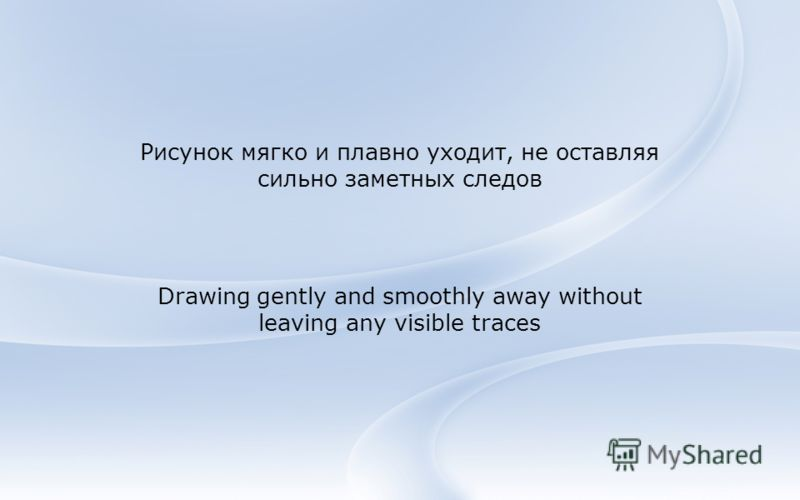 Рисунок мягко и плавно уходит, не оставляя сильно заметных следов Drawing gently and smoothly away without leaving any visible traces