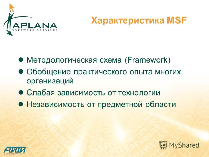Характеристика MSF Методологическая схема (Framework) Обобщение практического опыта многих организаций Слабая зависимость от технологии Независимость от предметной области