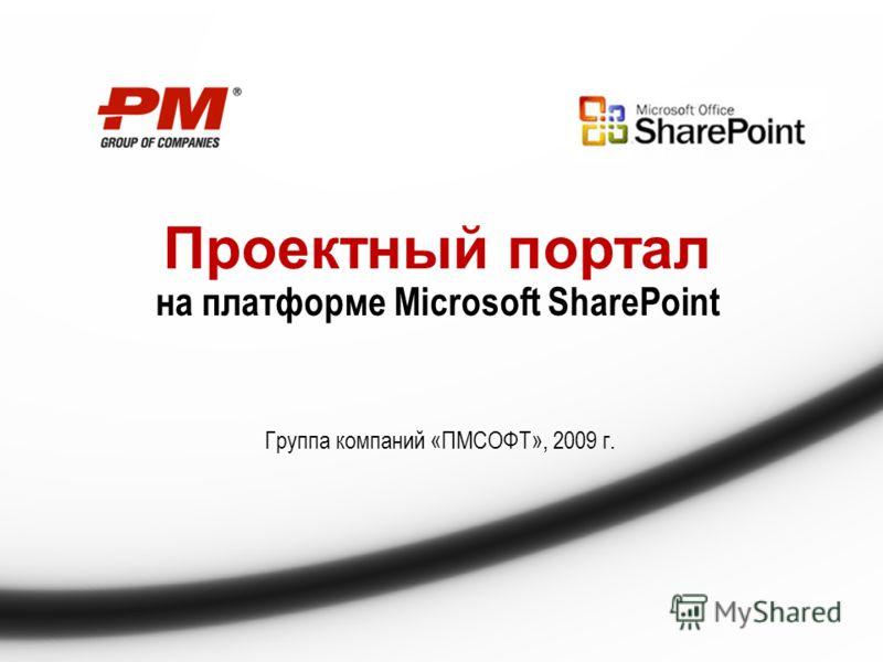 Проектный портал на платформе Microsoft SharePoint Группа компаний «ПМСОФТ», 2009 г.