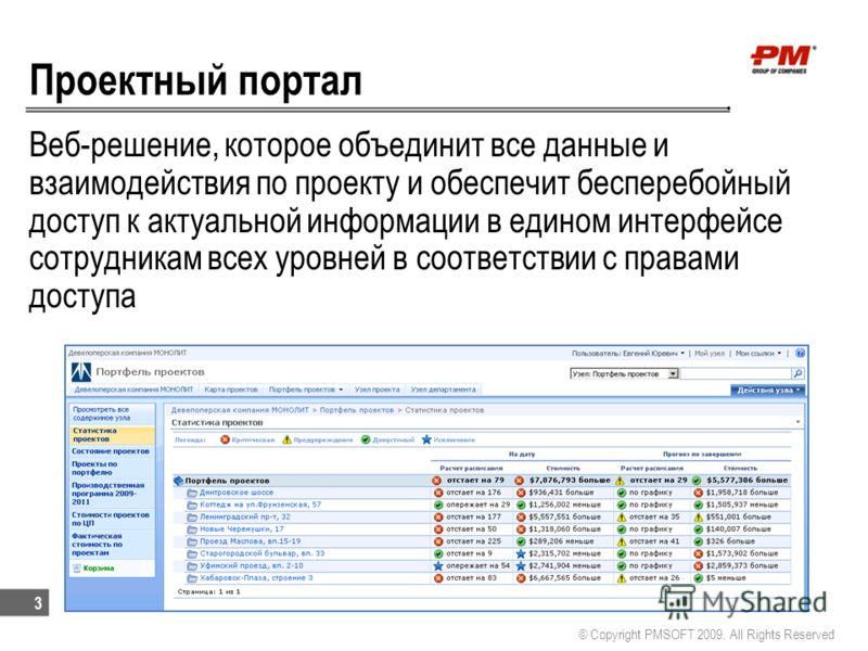 Проектный портал Веб-решение, которое объединит все данные и взаимодействия по проекту и обеспечит бесперебойный доступ к актуальной информации в едином интерфейсе сотрудникам всех уровней в соответствии с правами доступа © Copyright PMSOFT 2009. All