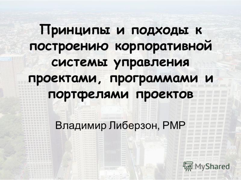 Принципы и подходы к построению корпоративной системы управления проектами, программами и портфелями проектов Владимир Либерзон, РМР