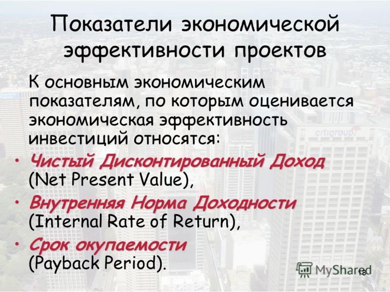 18 Показатели экономической эффективности проектов К основным экономическим показателям, по которым оценивается экономическая эффективность инвестиций относятся: Чистый Дисконтированный ДоходЧистый Дисконтированный Доход (Net Present Value), Внутренн