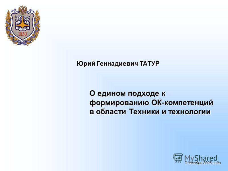 О едином подходе к формированию ОК-компетенций в области Техники и технологии Юрий Геннадиевич ТАТУР 3 декабря 2008 года