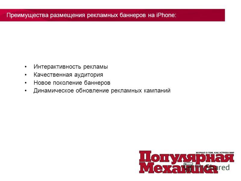 Интерактивность рекламы Качественная аудитория Новое поколение баннеров Динамическое обновление рекламных кампаний Преимущества размещения рекламных баннеров на iPhone: