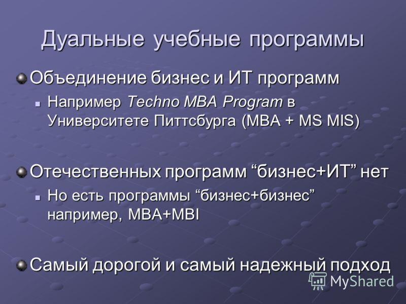 Дуальные учебные программы Объединение бизнес и ИТ программ Например Techno MBA Program в Университете Питтсбурга (MBA + MS MIS) Например Techno MBA Program в Университете Питтсбурга (MBA + MS MIS) Отечественных программ бизнес+ИТ нет Но есть програм