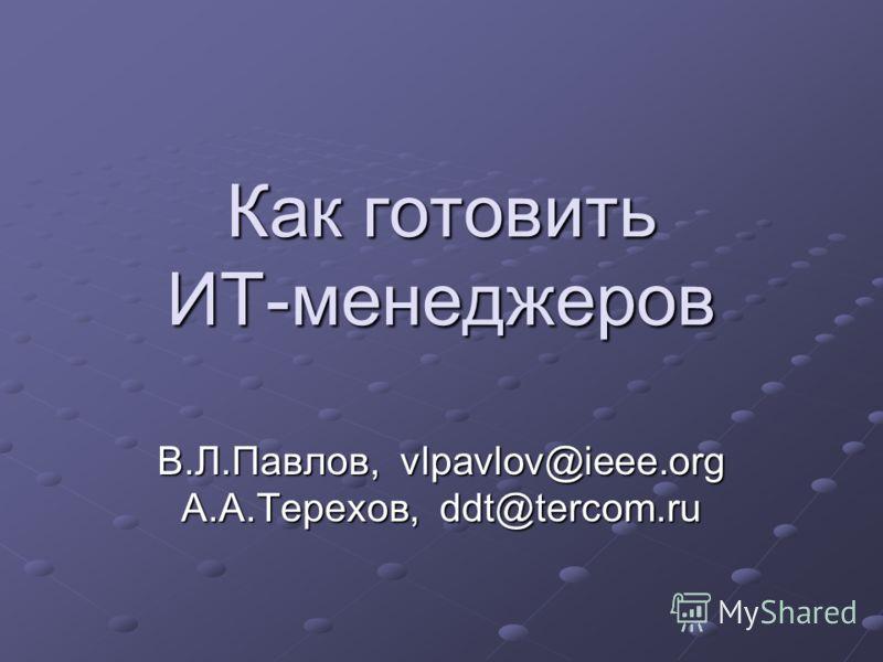 Как готовить ИТ-менеджеров В.Л.Павлов, vlpavlov@ieee.org А.А.Терехов, ddt@tercom.ru