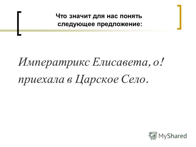 Что значит для нас понять следующее предложение: Императрикс Елисавета, о ! приехала в Царское Село.