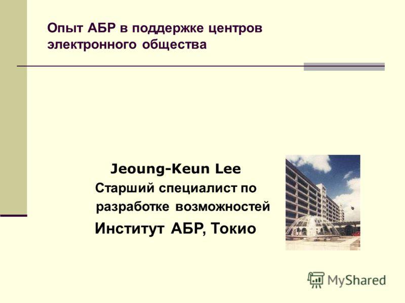 Опыт АБР в поддержке центров электронного общества Jeoung-Keun Lee Старший специалист по разработке возможностей Институт АБР, Токио