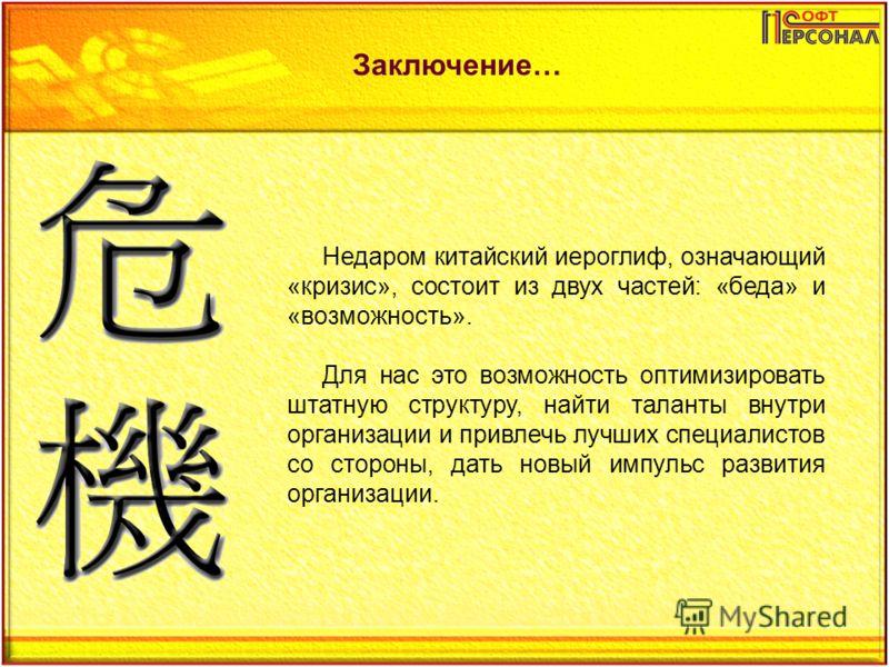 Заключение… Недаром китайский иероглиф, означающий «кризис», состоит из двух частей: «беда» и «возможность». Для нас это возможность оптимизировать штатную структуру, найти таланты внутри организации и привлечь лучших специалистов со стороны, дать но