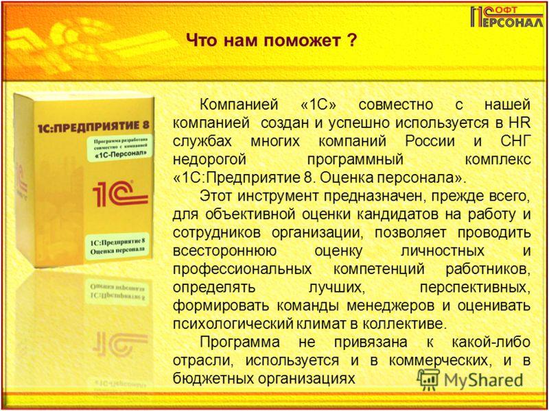 Что нам поможет ? Компанией «1С» совместно с нашей компанией создан и успешно используется в HR службах многих компаний России и СНГ недорогой программный комплекс «1С:Предприятие 8. Оценка персонала». Этот инструмент предназначен, прежде всего, для