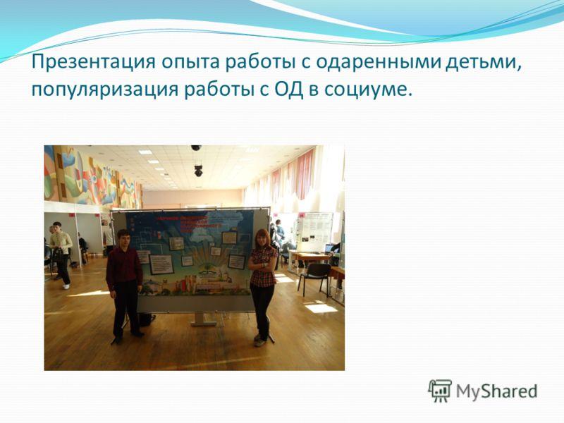 Презентация опыта работы с одаренными детьми, популяризация работы с ОД в социуме.