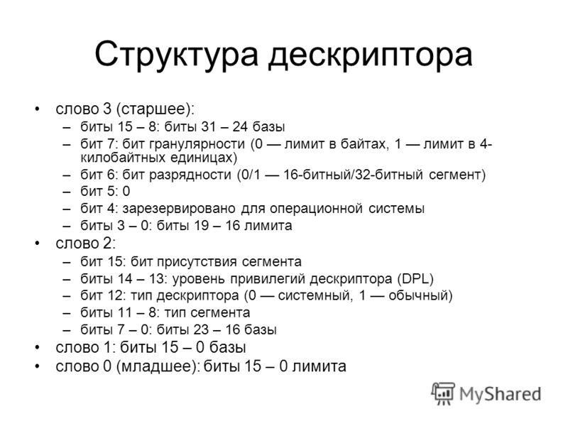 Структура дескриптора слово 3 (старшее): –биты 15 – 8: биты 31 – 24 базы –бит 7: бит гранулярности (0 лимит в байтах, 1 лимит в 4- килобайтных единицах) –бит 6: бит разрядности (0/1 16-битный/32-битный сегмент) –бит 5: 0 –бит 4: зарезервировано для о