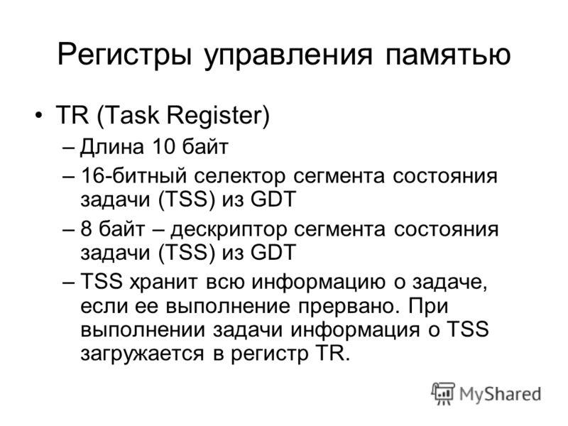 Регистры управления памятью TR (Task Register) –Длина 10 байт –16-битный селектор сегмента состояния задачи (TSS) из GDT –8 байт – дескриптор сегмента состояния задачи (TSS) из GDT –TSS хранит всю информацию о задаче, если ее выполнение прервано. При