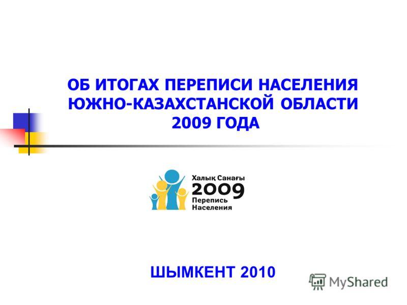 ОБ ИТОГАХ ПЕРЕПИСИ НАСЕЛЕНИЯ ЮЖНО-КАЗАХСТАНСКОЙ ОБЛАСТИ 2009 ГОДА ШЫМКЕНТ 2010