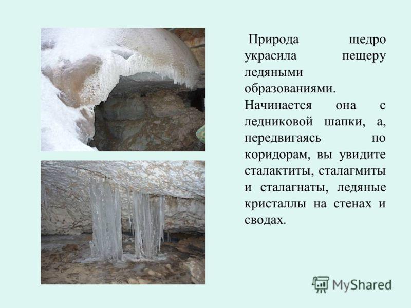 Природа щедро украсила пещеру ледяными образованиями. Начинается она с ледниковой шапки, а, передвигаясь по коридорам, вы увидите сталактиты, сталагмиты и сталагнаты, ледяные кристаллы на стенах и сводах.