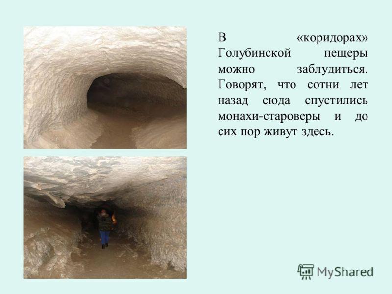 В «коридорах» Голубинской пещеры можно заблудиться. Говорят, что сотни лет назад сюда спустились монахи-староверы и до сих пор живут здесь.
