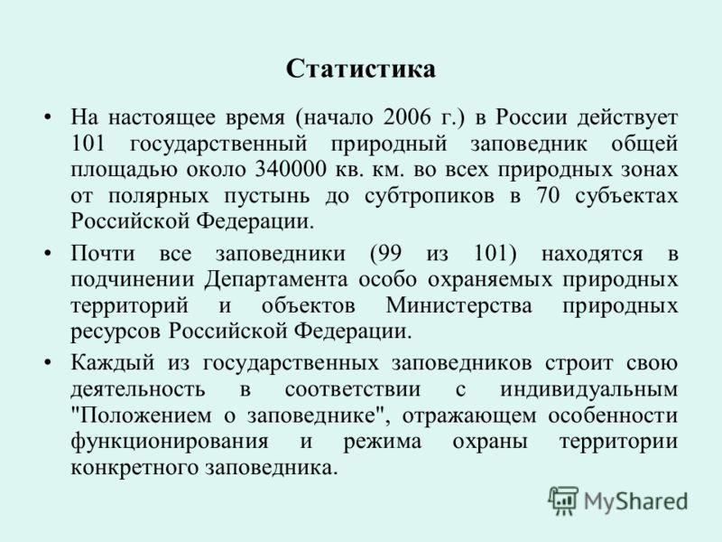 Статистика На настоящее время (начало 2006 г.) в России действует 101 государственный природный заповедник общей площадью около 340000 кв. км. во всех природных зонах от полярных пустынь до субтропиков в 70 субъектах Российской Федерации. Почти все з