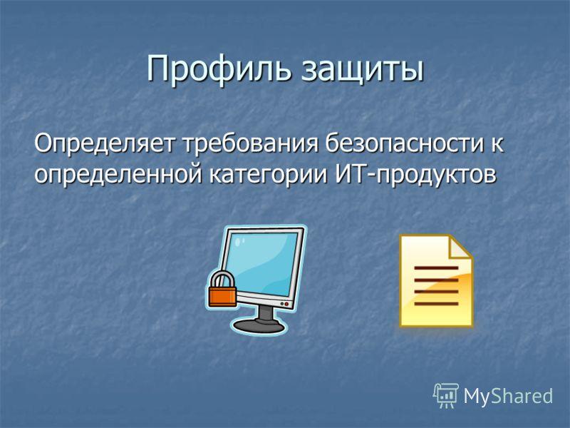 Профиль защиты Определяет требования безопасности к определенной категории ИТ-продуктов