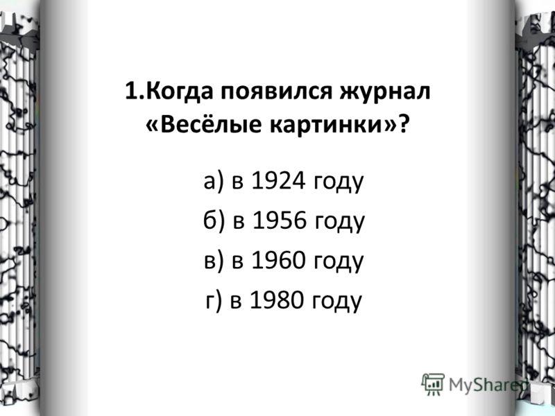 1.Когда появился журнал «Весёлые картинки»? а) в 1924 году б) в 1956 году в) в 1960 году г) в 1980 году