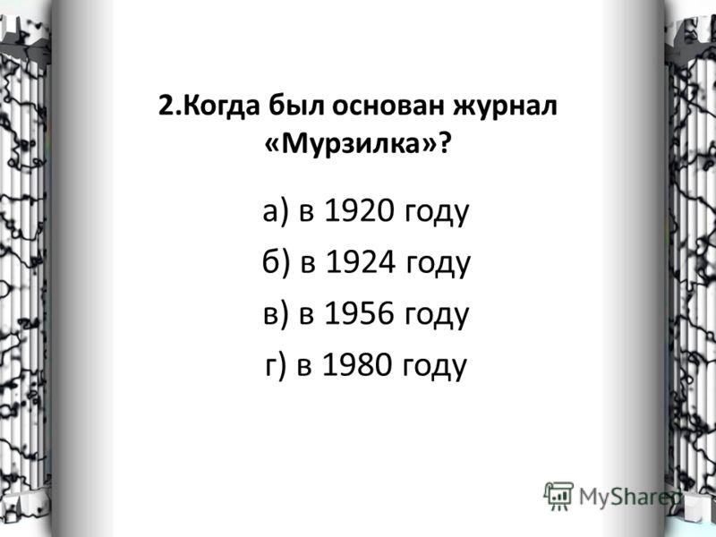 2.Когда был основан журнал «Мурзилка»? а) в 1920 году б) в 1924 году в) в 1956 году г) в 1980 году