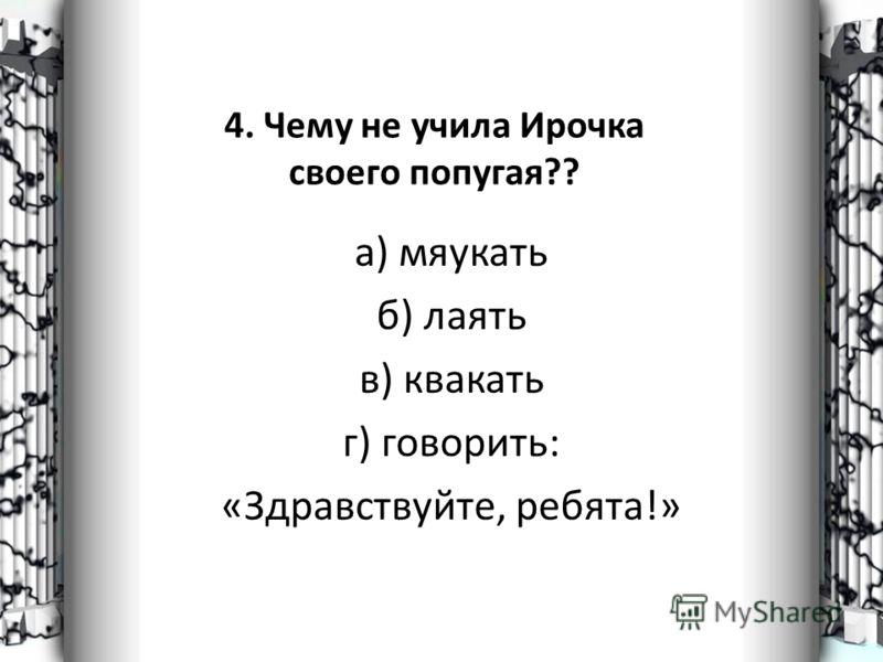 4. Чему не учила Ирочка своего попугая?? а) мяукать б) лаять в) квакать г) говорить: «Здравствуйте, ребята!»