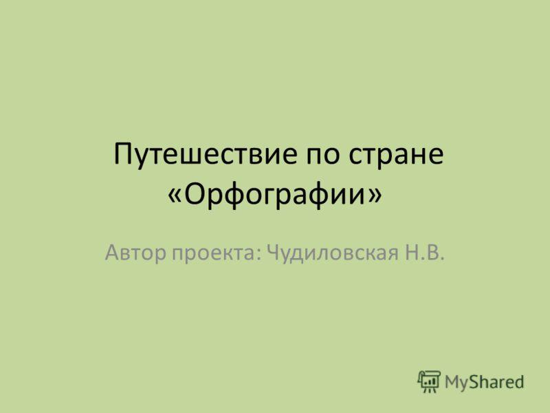Путешествие по стране «Орфографии» Автор проекта: Чудиловская Н.В.