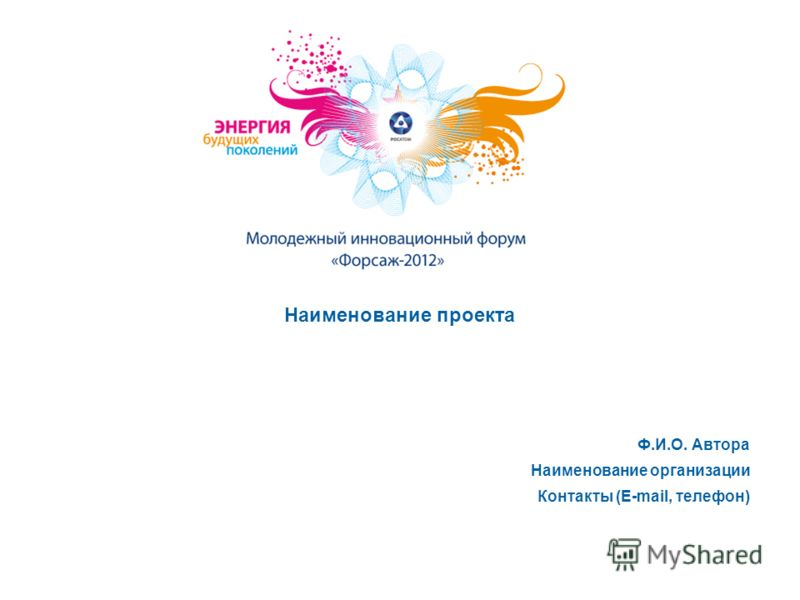 Наименование проекта Ф.И.О. Автора Наименование организации Контакты (E-mail, телефон)