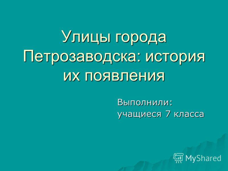 Улицы города Петрозаводска: история их появления Выполнили: Выполнили: учащиеся 7 класса учащиеся 7 класса