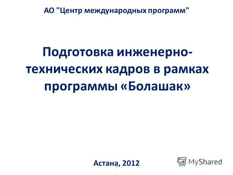 Подготовка инженерно- технических кадров в рамках программы «Болашак» Астана, 2012 АО Центр международных программ 1