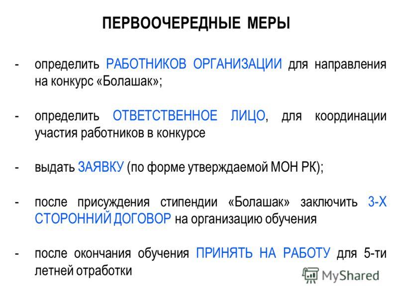 7 ПЕРВООЧЕРЕДНЫЕ МЕРЫ -определить РАБОТНИКОВ ОРГАНИЗАЦИИ для направления на конкурс «Болашак»; -определить ОТВЕТСТВЕННОЕ ЛИЦО, для координации участия работников в конкурсе -выдать ЗАЯВКУ (по форме утверждаемой МОН РК); -после присуждения стипендии «