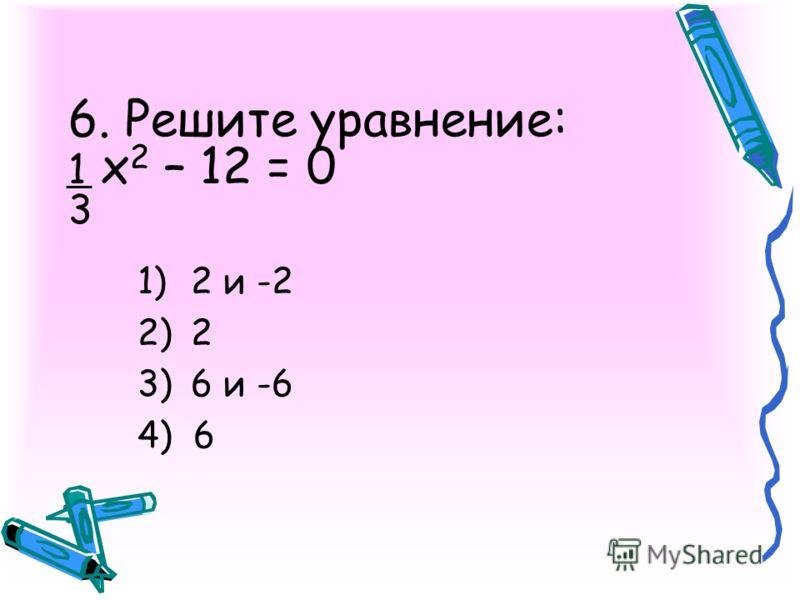 6. Решите уравнение: 1 х 2 – 12 = 0 3 1)2 и -2 2)2 3)6 и -6 4) 6