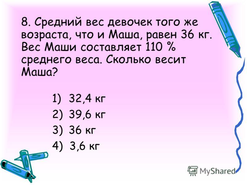 8. Средний вес девочек того же возраста, что и Маша, равен 36 кг. Вес Маши составляет 110 % среднего веса. Сколько весит Маша? 1)32,4 кг 2)39,6 кг 3)36 кг 4) 3,6 кг