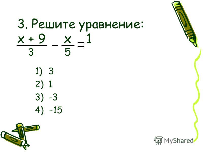 3. Решите уравнение: х + 9 х 1 3 5 1)3 2)1 3)-3 4) -15