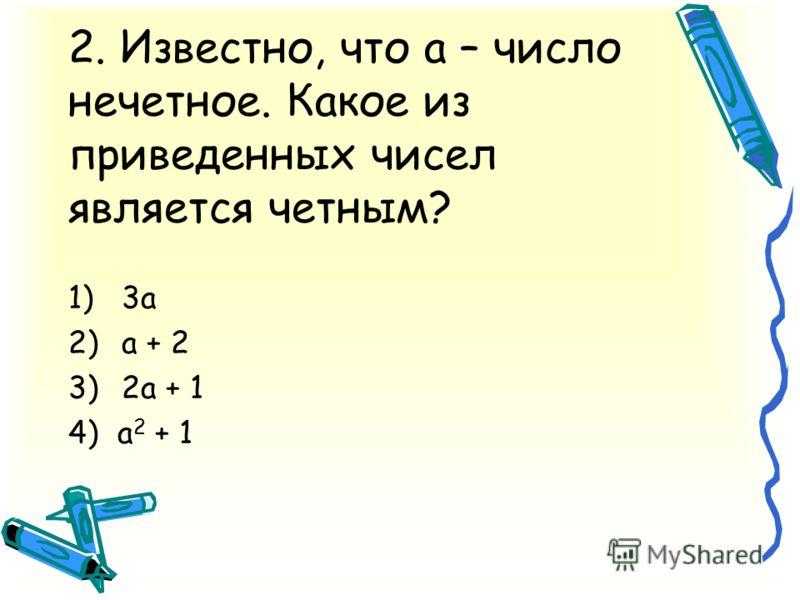 2. Известно, что а – число нечетное. Какое из приведенных чисел является четным? 1)3а 2)а + 2 3)2а + 1 4) а 2 + 1