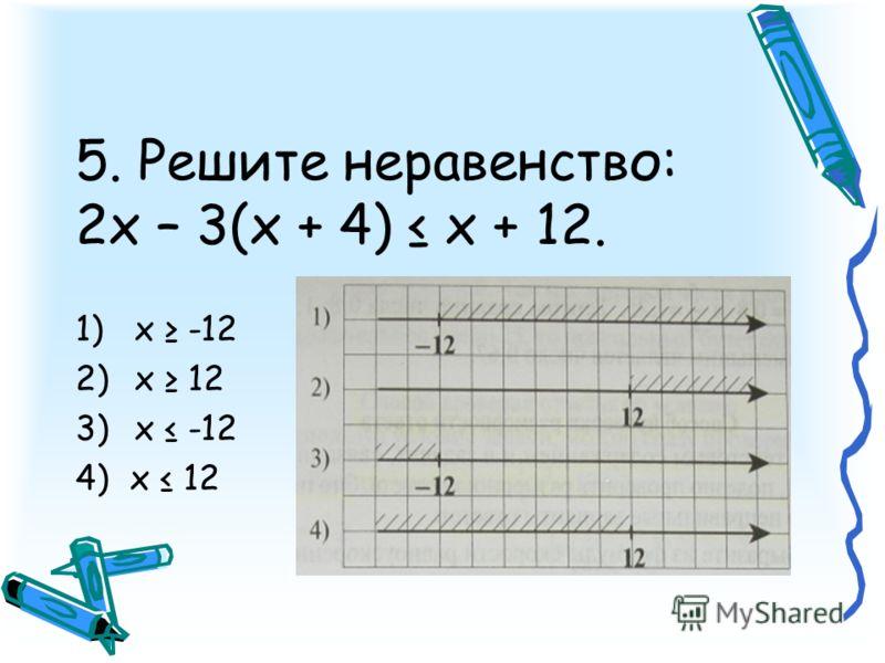 5. Решите неравенство: 2х – 3(x + 4) х + 12. 1)x -12 2)x 12 3)x -12 4) x 12